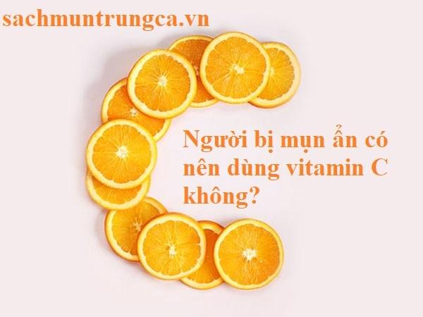 trị mụn ẩn có nên dùng vitamin C